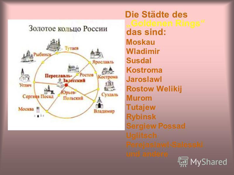 Die Städte des Goldenen Rings das sind: Moskau Wladimir Susdal Kostroma Jaroslawl Rostow Welikij Murom Tutajew Rybinsk Sergiew Possad Uglitsch Perejaslawl-Salesski und andere