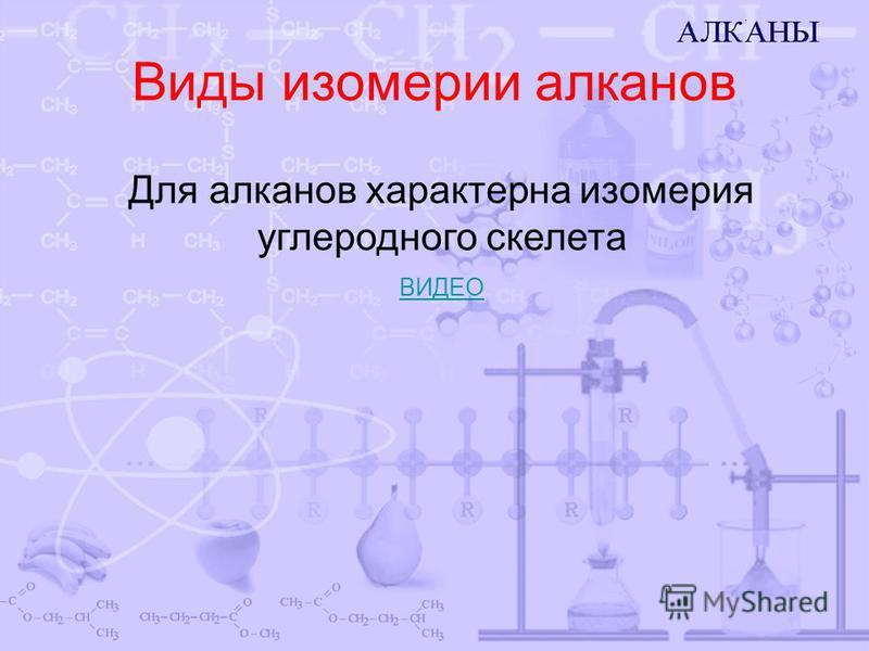 Виды изомерии алканов Для алканов характерна изомерия углеродного скелета ВИДЕО
