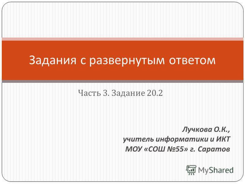 Часть 3. Задание 20.2 Задания с развернутым ответом Лучкова О. К., учитель информатики и ИКТ МОУ « СОШ 55» г. Саратов