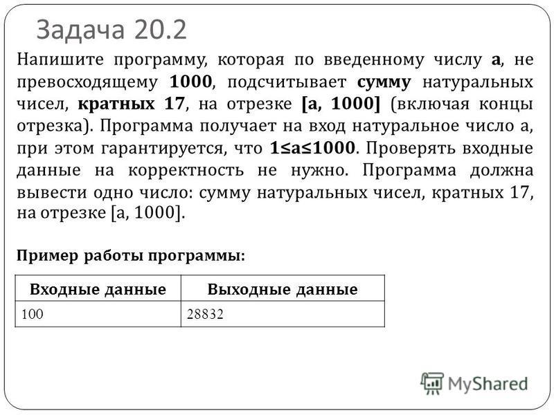 Задача 20.2 Напишите программу, которая по введенному числу а, не превосходящему 1000, подсчитывает сумму натуральных чисел, кратных 17, на отрезке [a, 1000] (включая концы отрезка). Программа получает на вход натуральное число a, при этом гарантируе