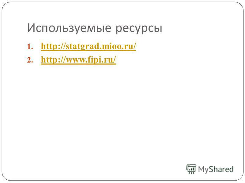 Используемые ресурсы 1. http://statgrad.mioo.ru/ http://statgrad.mioo.ru/ 2. http://www.fipi.ru/ http://www.fipi.ru/