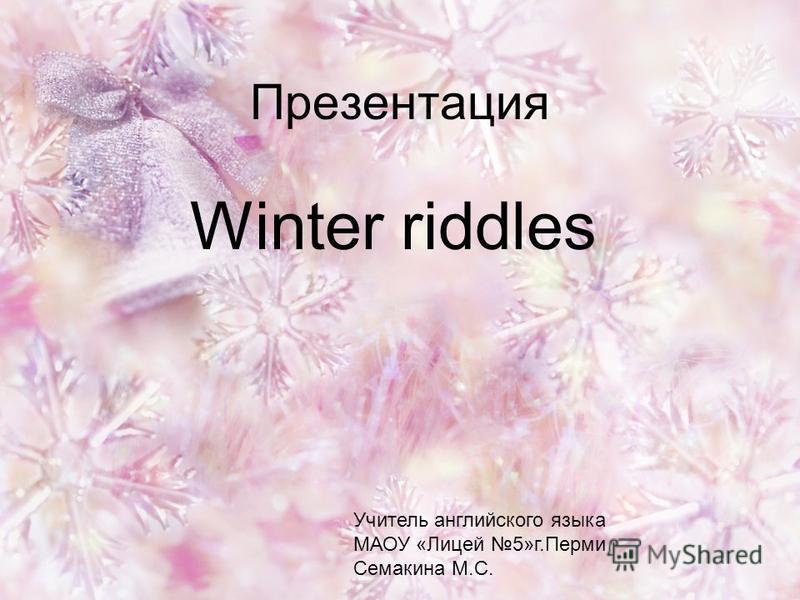 Презентация Winter riddles Учитель английского языка МАОУ «Лицей 5»г.Перми Семакина М.С.