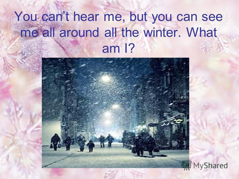 You cant hear me, but you can see me all around all the winter. What am I?