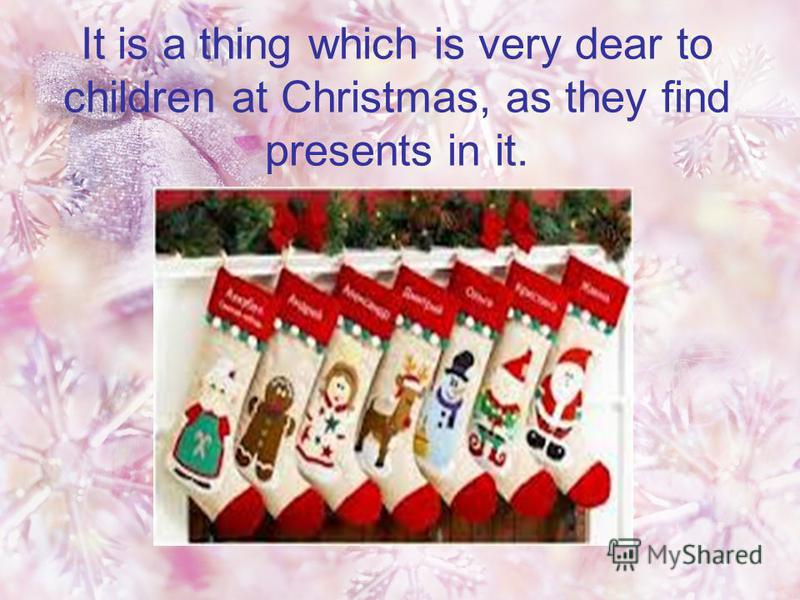 It is a thing which is very dear to children at Christmas, as they find presents in it.