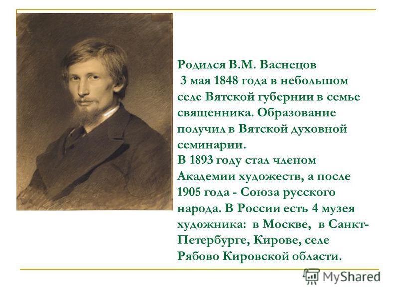 Родился В.М. Васнецов 3 мая 1848 года в небольшом селе Вятской губернии в семье священника. Образование получил в Вятской духовной семинарии. В 1893 году стал членом Академии художеств, а после 1905 года - Союза русского народа. В России есть 4 музея