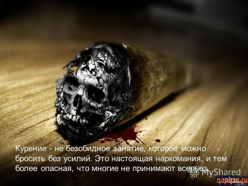 Курение - не безобидное занятие, которое можно бросить без усилий. Это настоящая наркомания, и тем более опасная, что многие не принимают всерьез.