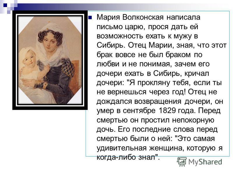 Мария Волконская написала письмо царю, прося дать ей возможность ехать к мужу в Сибирь. Отец Марии, зная, что этот брак вовсе не был браком по любви и не понимая, зачем его дочери ехать в Сибирь, кричал дочери: