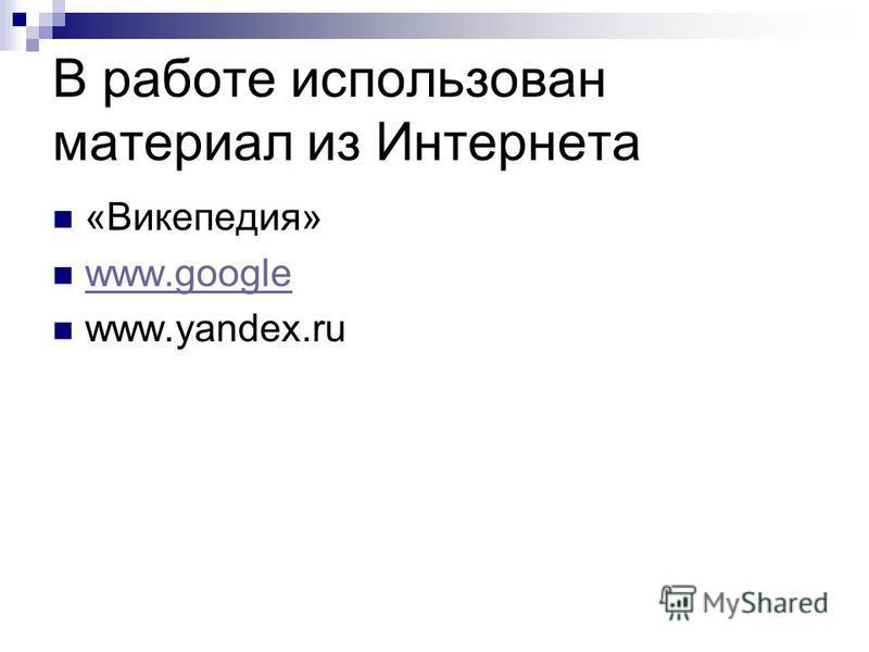 В работе использован материал из Интернета «Викепедия» www.google www.yandex.ru
