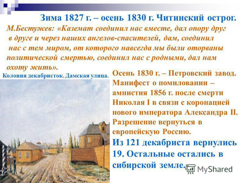 Зима 1827 г. – осень 1830 г. Читинский острог. М.Бестужев: «Каземат соединил нас вместе, дал опору друг в друге и через наших ангелов-спасителей, дам, соединил нас с тем миром, от которого навсегда мы были оторваны политической смертью, соединил нас
