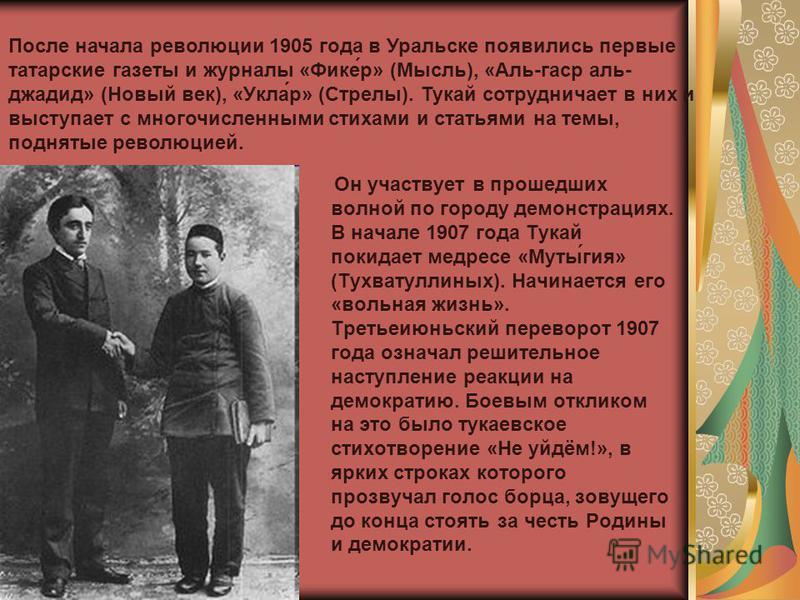 Он участвует в прошедших волной по городу демонстрациях. В начале 1907 года Тукай покидает медресе «Муты́гея» (Тухватуллиных). Начинается его «вольная жизнь». Третьеиюньский переворот 1907 года означал решительное наступление реакции на демократию. Б