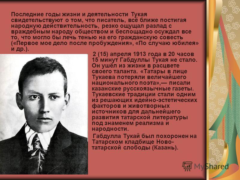 2 (15) апреля 1913 года в 20 часов 15 минут Габдуллы Тукая не стало. Он ушёл из жизни в расцвете своего таланта. «Татары в лице Тукаева потеряли величайшего национального поэта», писали казанские русскоязычные газеты. Тукаевские традиции стали одним