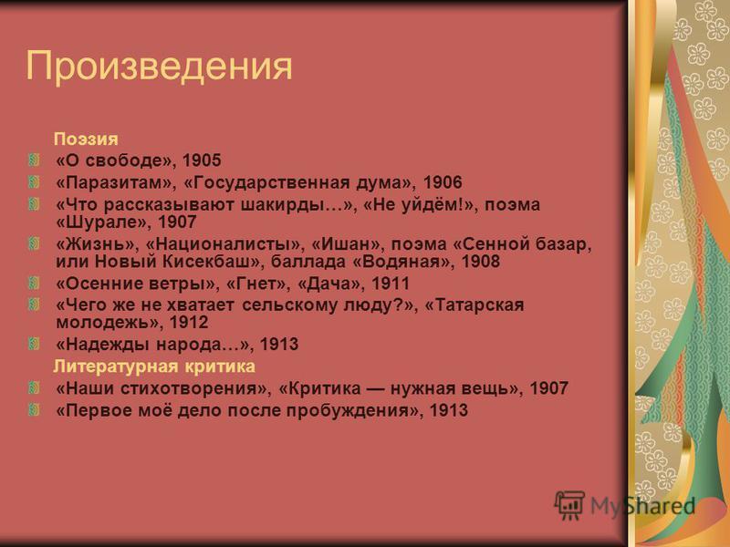 Произведения Поэзия «О свободе», 1905 «Паразитам», «Государственная дума», 1906 «Что рассказывают шакирды…», «Не уйдём!», поэма «Шурале», 1907 «Жизнь», «Националисты», «Ишан», поэма «Сенной базар, или Новый Кисекбаш», баллада «Водяная», 1908 «Осенние