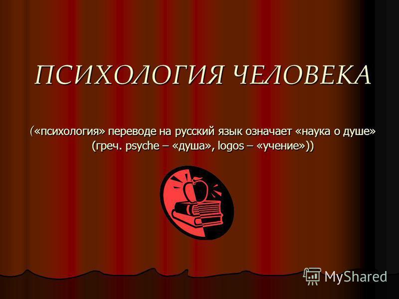 ПСИХОЛОГИЯ ЧЕЛОВЕКА ( «психология» переводе на русский язык означает «наука о душе» (греч. psyche – «душа», logos – «учение»))