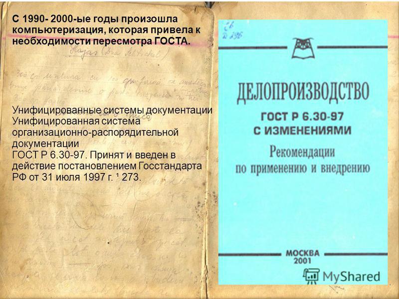С 1990- 2000-ые годы произошла компьютеризация, которая привела к необходимости пересмотра ГОСТА. Унифицированные системы документации Унифицированная система организационно-распорядительной документации ГОСТ Р 6.30-97. Принят и введен в действие пос