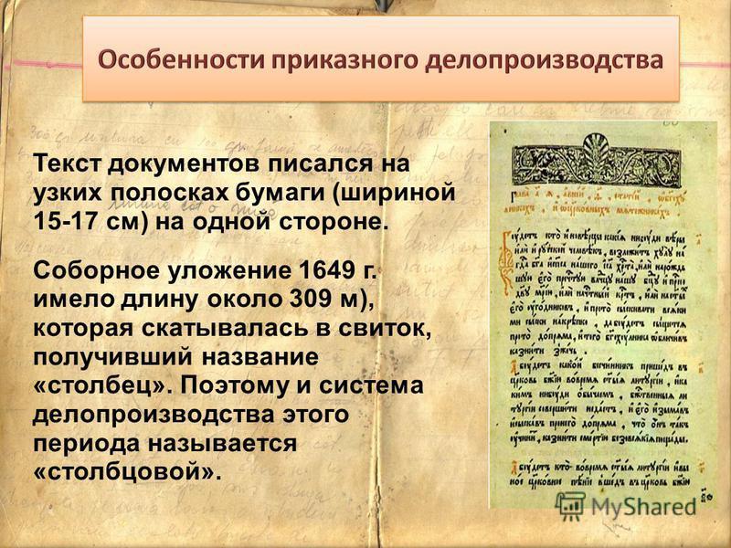 Текст документов писался на узких полосках бумаги (шириной 15-17 см) на одной стороне. Соборное уложение 1649 г. имело длину около 309 м), которая скатывалась в свиток, получивший название «столбец». Поэтому и система делопроизводства этого периода н