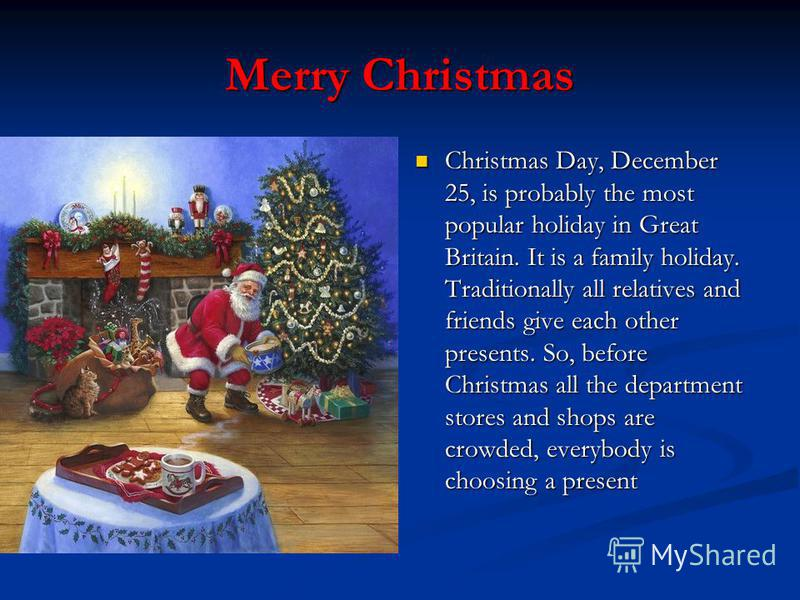 Merry Christmas Christmas Day, December 25, is probably the most popular holiday in Great Britain. It is a family holiday. Traditionally all relatives and friends give each other presents. So, before Christmas all the department stores and shops are