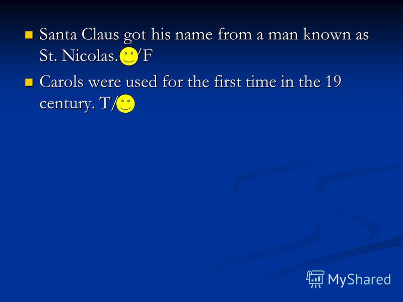 Santa Claus got his name from a man known as St. Nicolas. T/F Santa Claus got his name from a man known as St. Nicolas. T/F Carols were used for the first time in the 19 century. T/F Carols were used for the first time in the 19 century. T/F