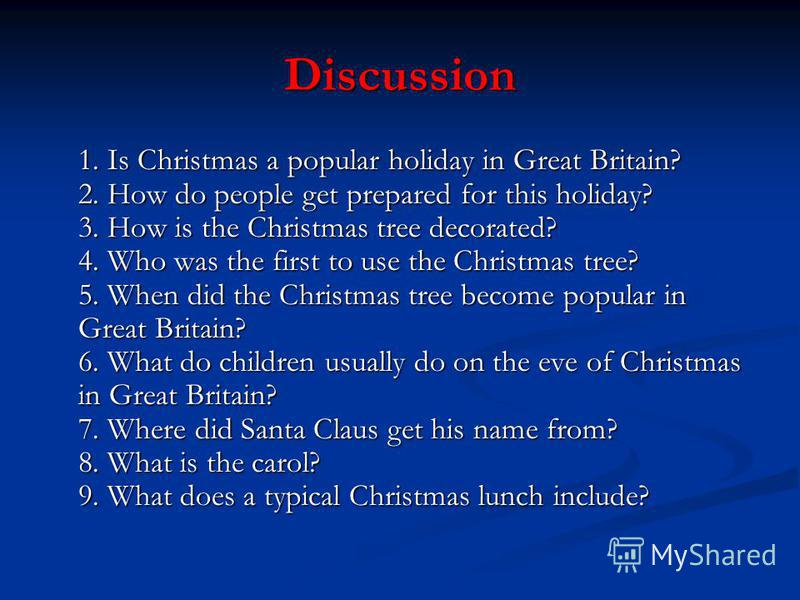 Discussion 1. Is Christmas a popular holiday in Great Britain? 2. How do people get prepared for this holiday? 3. How is the Christmas tree decorated? 4. Who was the first to use the Christmas tree? 5. When did the Christmas tree become popular in Gr