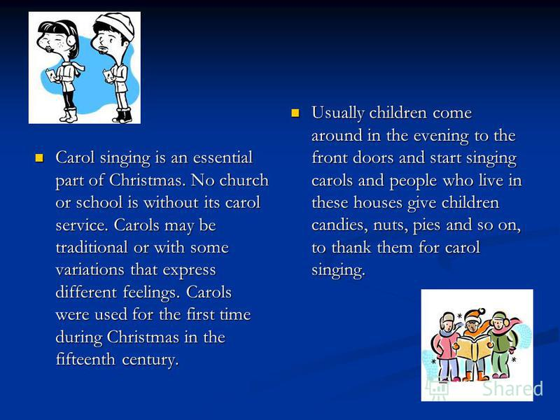 Carol singing is an essential part of Christmas. No church or school is without its carol service. Carols may be traditional or with some variations that express different feelings. Carols were used for the first time during Christmas in the fifteent
