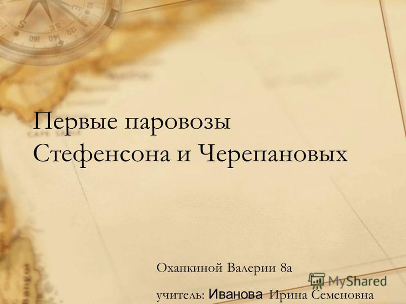 Первые паровозы Стефенсона и Черепановых Охапкиной Валерии 8 а учитель: Иванова Ирина Семеновна
