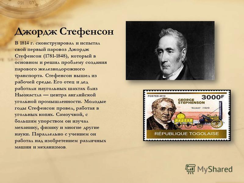 Джордж Стефенсон В 1814 г. сконструировал и испытал свой первый паровоз Джордж Стефенсон (1781-1848), который в основном и решил проблему создания парового железнодорожного транспорта. Стефенсон вышел из рабочей среды. Его отец и дед работали науголь