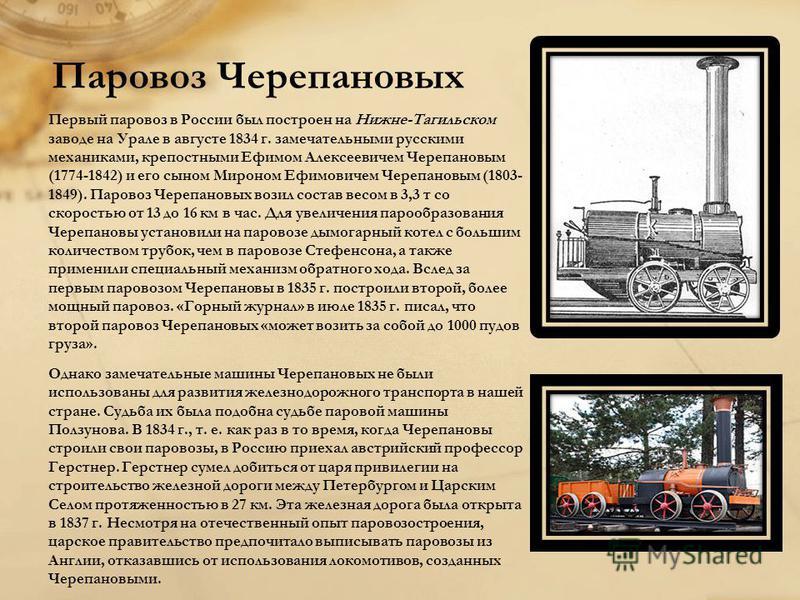Паровоз Черепановых Первый паровоз в России был построен на Нижне-Тагильском заводе на Урале в августе 1834 г. замечательными русскими механиками, крепостными Ефимом Алексеевичем Черепановым (1774-1842) и его сыном Мироном Ефимовичем Черепановым (180