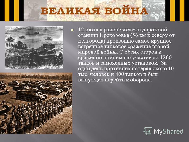 12 июля в районе железнодорожной станции Прохоровка (56 км к северу от Белгорода) произошло самое крупное встречное танковое сражение второй мировой войны. С обеих сторон в сражении принимало участие до 1200 танков и самоходных установок.. За один де