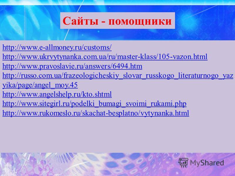 http://www.e-allmoney.ru/customs/ http://www.ukrvytynanka.com.ua/ru/master-klass/105-vazon.html http://www.pravoslavie.ru/answers/6494. htm http://russo.com.ua/frazeologicheskiy_slovar_russkogo_literaturnogo_yaz yika/page/angel_moy.45 http://www.ange