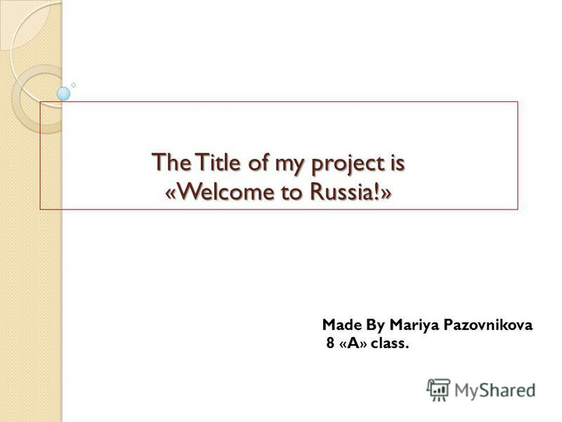 The Title of my project is «Welcome to Russia!» Made By Mariya Pazovnikova 8 « A » class.
