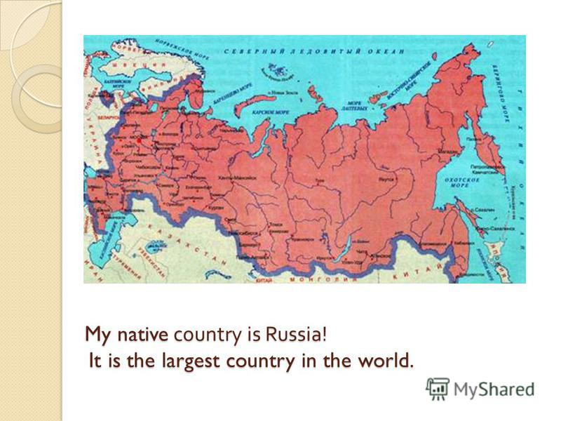 My native country is Russia! It is the largest country in the world.