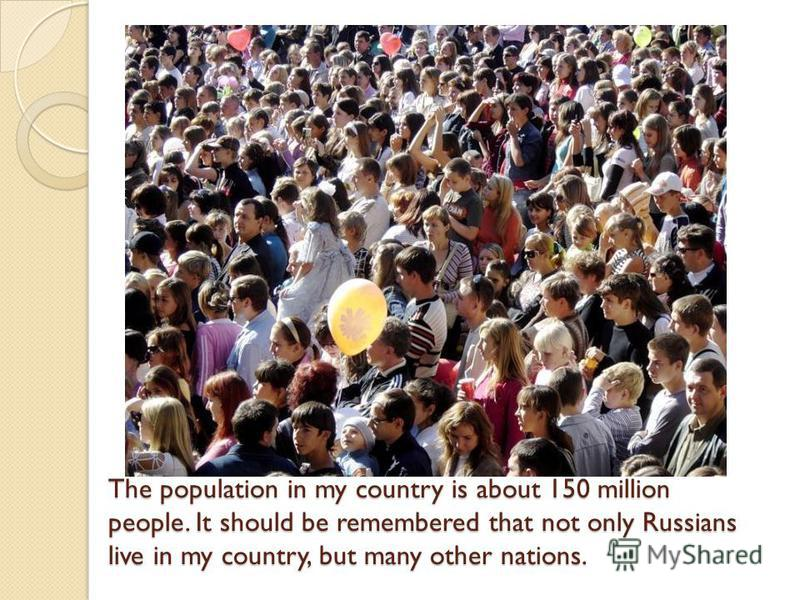 The population in my country is about 150 million people. It should be remembered that not only Russians live in my country, but many other nations.