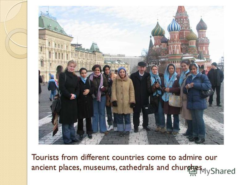 Tourists from different countries come to admire our ancient places, museums, cathedrals and churches.