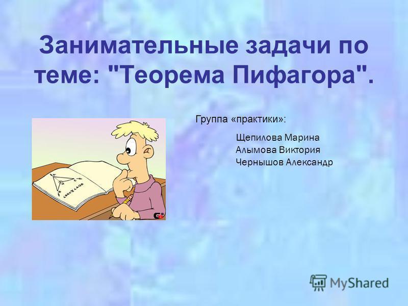Занимательные задачи по теме: Теорема Пифагора. Группа «практики»: Щепилова Марина Алымова Виктория Чернышов Александр