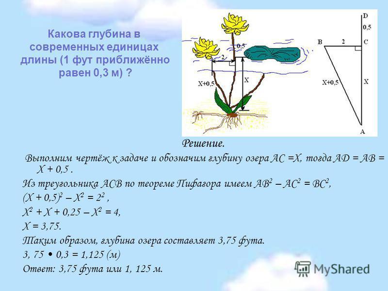 Какова глубина в современных единицах длины (1 фут приближённо равен 0,3 м) ? Решение. Выполним чертёж к задаче и обозначим глубину озера АС =Х, тогда AD = AB = Х + 0,5. Из треугольника ACB по теореме Пифагора имеем AB 2 – AC 2 = BC 2, (Х + 0,5) 2 –
