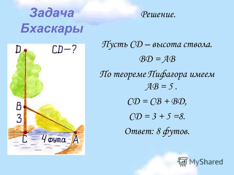 Задача Бхаскары Решение. Пусть CD – высота ствола. BD = АВ По теореме Пифагора имеем АВ = 5. CD = CB + BD, CD = 3 + 5 =8. Ответ: 8 футов.