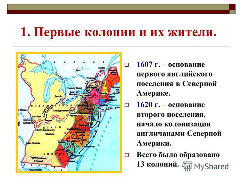 1. Первые колонии и их жители. 1607 г. – основание первого английского поселения в Северной Америке. 1620 г. – основание второго поселения, начало колонизации англичанами Северной Америки. Всего было образовано 13 колоний.