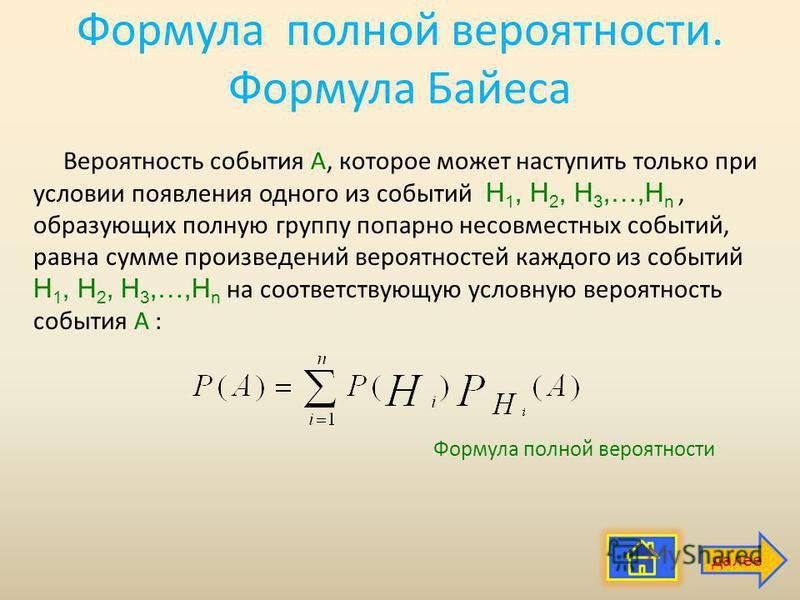 Формула полной вероятности. Формула Байеса Вероятность события А, которое может наступить только при условии появления одного из событий H 1, H 2, H 3,…,H n, образующих полную группу попарно несовместных событий, равна сумме произведений вероятностей