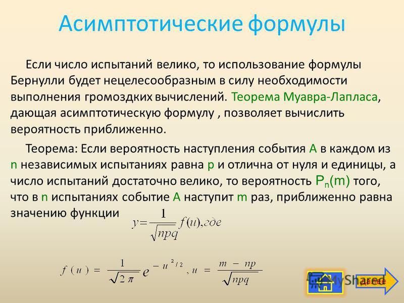 Асимптотические формулы Если число испытаний велико, то использование формулы Бернулли будет нецелесообразным в силу необходимости выполнения громоздких вычислений. Теорема Муавра-Лапласа, дающая асимптотическую формулу, позволяет вычислить вероятнос