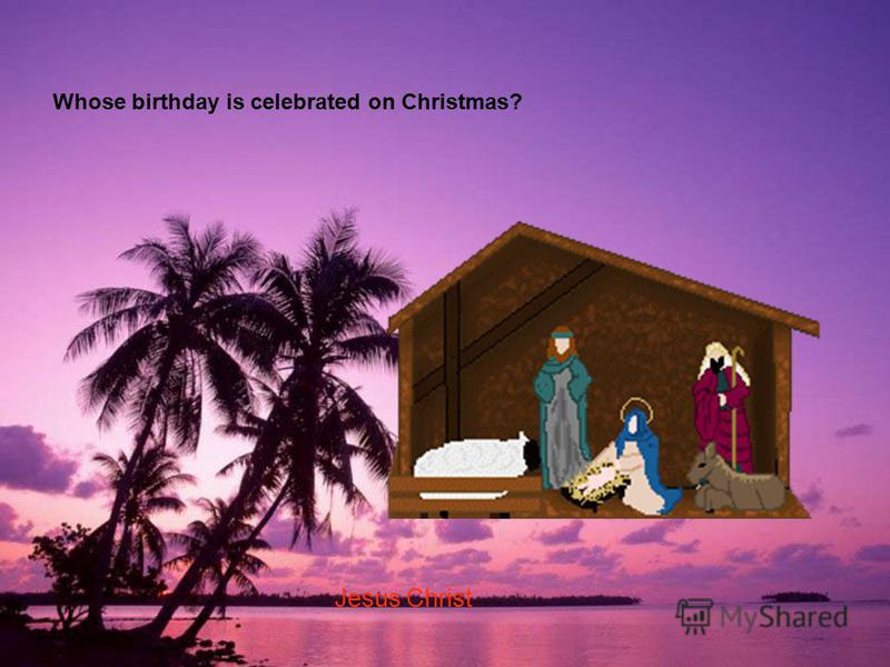Whose birthday is celebrated on Christmas? Jesus Christ