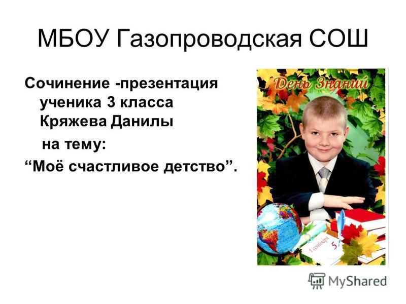 МБОУ Газопроводская СОШ Сочинение -презентация ученика 3 класса Кряжева Данилы на тему: Моё счастливое детство.