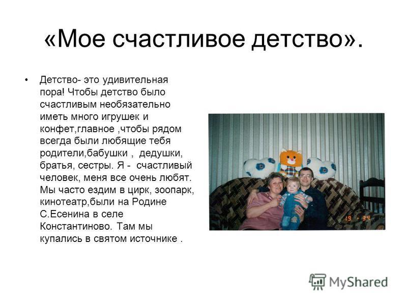 «Мое счастливое детство». Детство- это удивительная пора! Чтобы детство было счастливым необязательно иметь много игрушек и конфет,главное,чтобы рядом всегда были любящие тебя родители,бабушки, дедушки, братья, сестры. Я - счастливый человек, меня вс