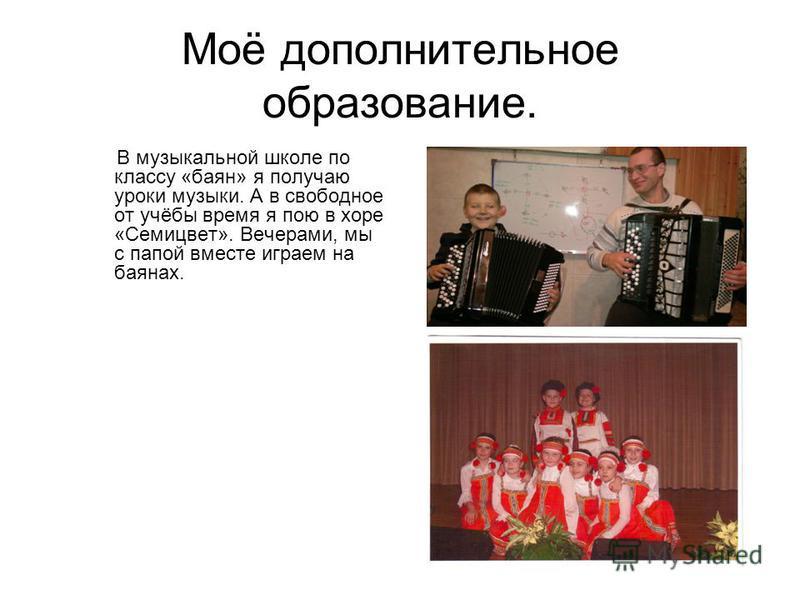 Моё дополнительное образование. В музыкальной школе по классу «баян» я получаю уроки музыки. А в свободное от учёбы время я пою в хоре «Семицвет». Вечерами, мы с папой вместе играем на баянах.