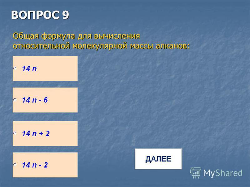 ВОПРОС 9 Общая формула для вычисления относительной молекулярной массы алканов: