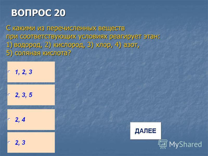 ВОПРОС 20 С какими из перечисленных веществ при соответствующих условиях реагирует этан: 1)водород, 2) кислород, 3) хлор, 4) азот, 5) соляная кислота?