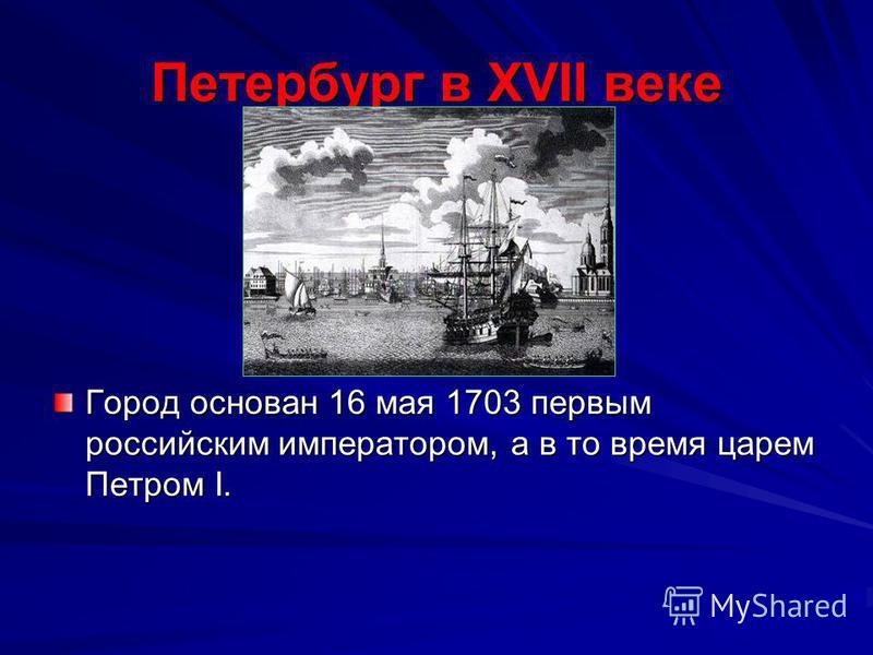 Петербург в XVII веке Город основан 16 мая 1703 первым российским императором, а в то время царем Петром I.