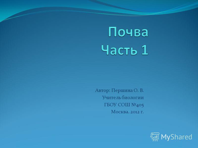 Автор: Першина О. В. Учитель биологии ГБОУ СОШ 405 Москва. 2012 г.