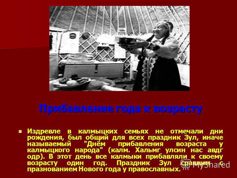 Прибавление года к возрасту Издревле в калмыцких семьях не отмечали дни рождения, был общий для всех праздник Зул, иначе называемый