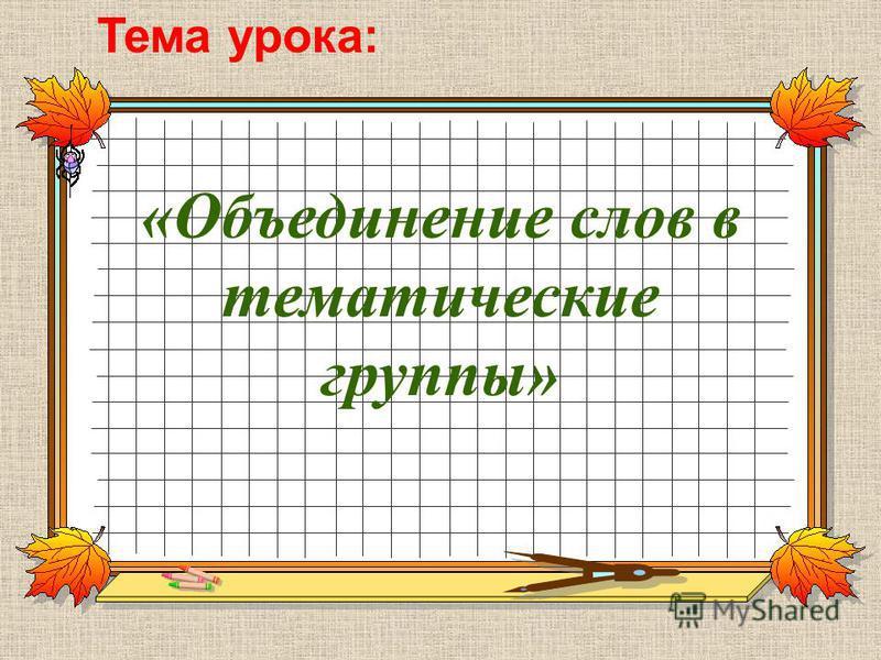 «Объединение слов в тематические группы» Тема урока: