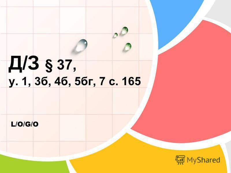 L/O/G/O Д/З § 37, у. 1, 3 б, 4 б, 5 бк, 7 с. 165