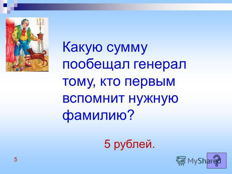 Какую сумму пообещал генерал тому, кто первым вспомнит нужную фамилию? 5 рублей. 5
